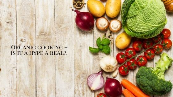 Organic cooking – is it a hype a real?
